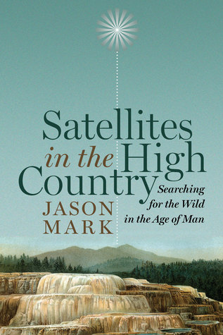 Satellites in the High Country: Searching for the Wild in the Age of Man Jason Mark