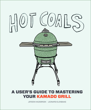 Hot Coals: A Users Guide to Mastering Your Kamado Grill Jeroen Hazebroek