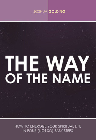 The Way of the Name: How to Energize Your Spiritual Life in Four (Not So) Easy Steps Joshua Golding