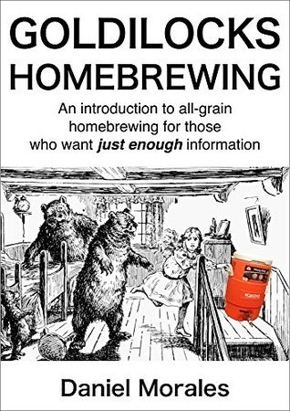Goldilocks Homebrewing: An Introduction to All-grain Homebrewing for Those Who Want Just Enough Information  by  Daniel Morales