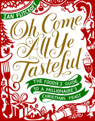 Oh Come All Ye Tasteful: The Foodies Guide to a Millionaires Christmas Feast  by  Ian Flitcroft