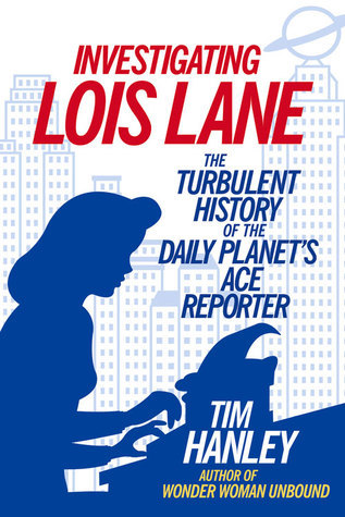 Investigating Lois Lane: The Turbulent History of the Daily Planets Ace Reporter  by  Tim Hanley