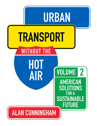 Urban Transport Without the Hot Air: Volume 2: American Solutions for a Sustainable Future Alan Cunningham