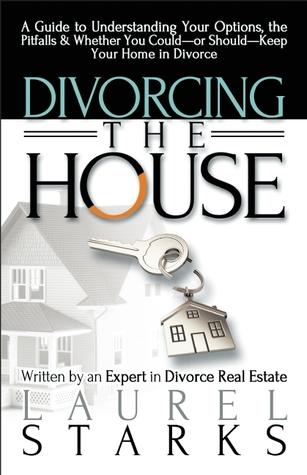 Divorcing the House: A Guide to Understanding Your Options, the Pitfall & Whether You Could-or Should-Keep Your Home in Divorce Laurel Starks
