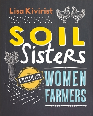 Soil Sisters: A Toolkit for Women Farmers  by  Lisa Kivirist