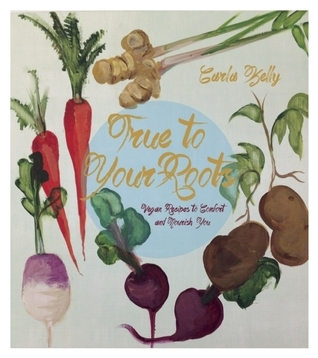 True to Your Roots: Vegan Recipes to Comfort and Nourish You  by  Carla Kelly