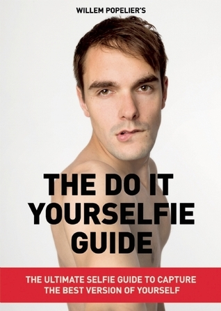 Do it Yourselfie Guide: The Ultimate Selfie Guide to Capture the Best Version of Yourself  by  Willem Popelier
