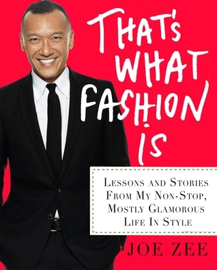 Thats What Fashion Is: Lessons and Stories from My Nonstop, Mostly Glamorous Life in Style Joe Zee