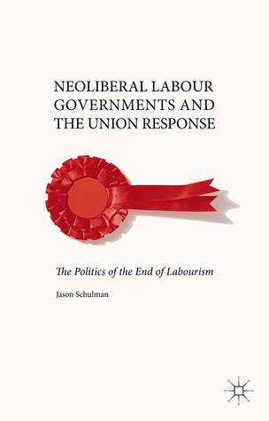 Neoliberal Labour Governments and the Union Response: The Politics of the End of Labourism Jason Schulman