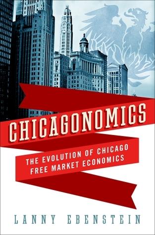 Chicagonomics: The Evolution of Chicago Free Market Economics Lanny Ebenstein