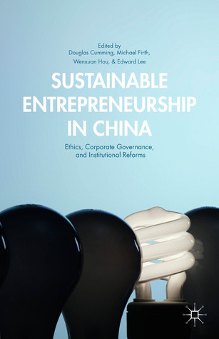 Sustainable Entrepreneurship in China: Ethics, Corporate Governance, and Institutional Reforms Douglas Cumming