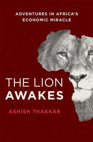 The Lion Awakes: Adventures in Africas Economic Miracle Ashish J. Thakkar