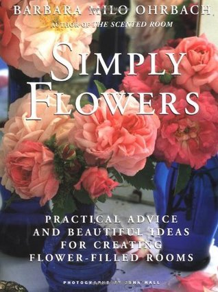 Simply Flowers: Practical Advice and Beautiful Ideas for Creating Flower-Filled Rooms  by  Barbara Milo Ohrbach
