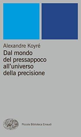 Dal mondo del pressappoco alluniverso della precisione (Piccola biblioteca Einaudi. Nuova serie Vol. 76)  by  Alexandre Koyré
