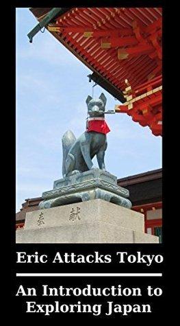Eric Attacks Tokyo: An Introduction to Exploring Japan Eric Glocker