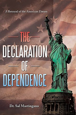 The Declaration of Dependence: A Betrayal of the American Dream  by  Dr. Sal Martingano