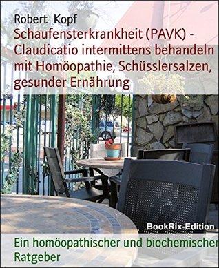 Schaufensterkrankheit (PAVK) - Claudicatio intermittens behandeln mit Homöopathie, Schüsslersalzen, gesunder Ernährung: Ein homöopathischer und biochemischer Ratgeber  by  Robert Kopf