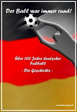 Der Ball war immer rund! Über 100 Jahre deutscher Fußball -Die Geschichte-  by  Tobias Hempel