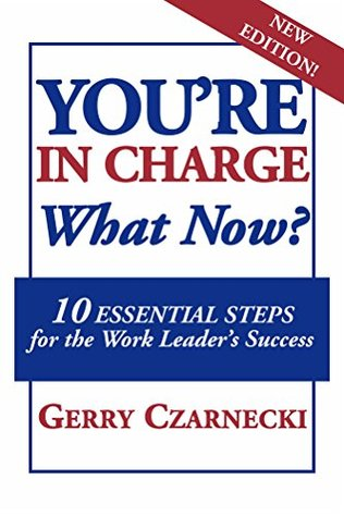 YOURE IN CHARGE... What Now?: 10 Essential Steps for the Work Leaders Success Gerry Czarnecki