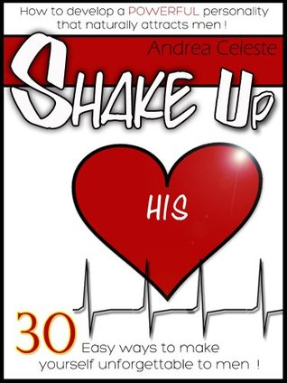 Shake Up His Heart: How to Develop a Powerful Personality that Naturally Attracts Men Andrea Celeste