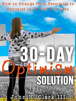 The 30-Day Optimism Solution: How to Change from Pessimist to Optimist in 30 Days or Less John H. Clark III
