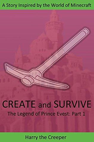 Create and Survive: A Story Inspired  by  the World of Minecraft (The Legend of Prince Evets Book 1) by Harry The Creeper