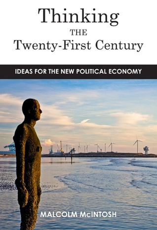 Thinking the Twenty-First Century: Ideas for the New Political Economy  by  Malcolm McIntosh