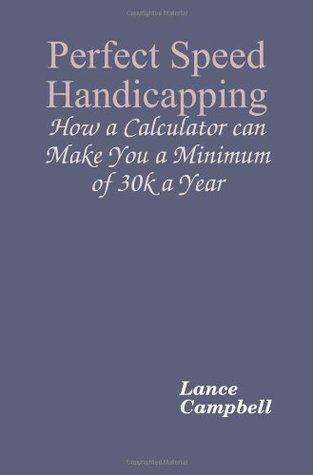 Perfect Speed Handicapping: How a Calculator can Make You 30k a Year  by  Lance Campbell