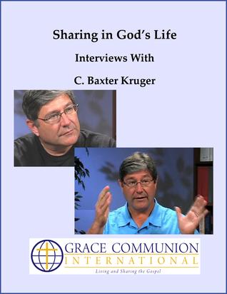 Sharing in God's Life: Interviews With C. Baxter Kruger C. Baxter Kruger