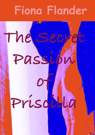 The Secret Passion of Priscilla Fiona Flander