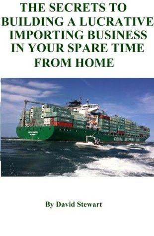 THE SECRETS TO BUILDING A LUCRATIVE IMPORTING BUSINESS IN YOUR SPARE TIME FROM HOME David Stewart