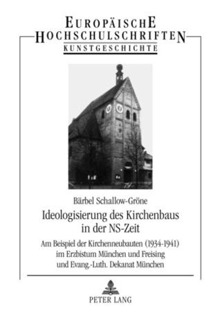 Ideologisierung des Kirchenbaus in der NS-Zeit. Am Beispiel der Kirchenneubauten (1934-1941) im Erzbistum München und Freising und Evang.-Luth. Dekanat München Bärbel Schallow-Gröne