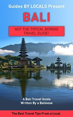 Bali: By Locals - A Bali Travel Guide Written By A Balinese: The Best Travel Tips About Where to Go and What to See in Bali, Indonesia Locals