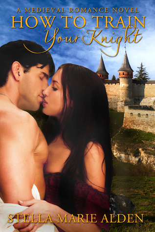 How To Train Your Knight: A Medieval Romance  by  Stella Marie Alden