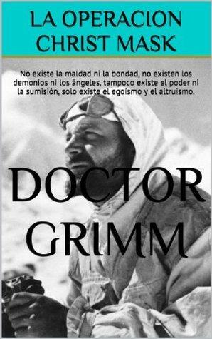 LA OPERACION CHRIST MASK: No existe la maldad ni la bondad, no existen los demonios ni los ángeles, tampoco existe el poder ni la sumisión, solo existe el egoísmo y el altruismo.  by  Doctor Grimm