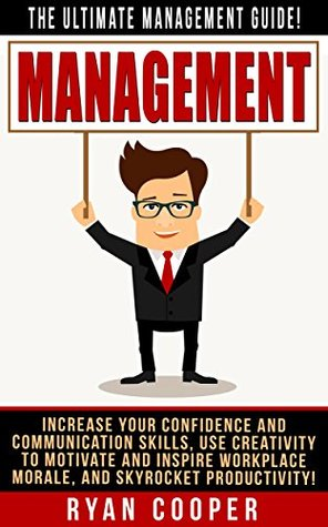 Management: The Ultimate Management Guide! - Increase Your Confidence And Communication Skills, Use Creativity To Motivate And Inspire Workplace Morale, ... Building, Leadership, How To Be Confident) Ryan Cooper