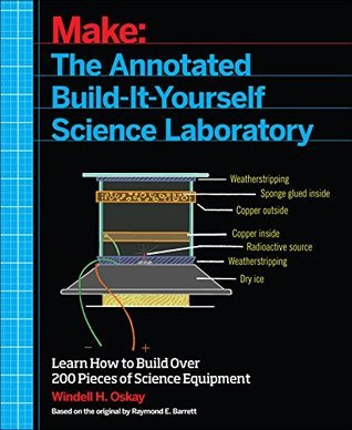 Make: The Annotated Build-It-Yourself Science Laboratory: Build Over 200 Pieces of Science Equipment!  by  Windell Oskay