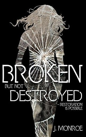Broken But Not Destroyed: Restoration Is Possible J. Monroe