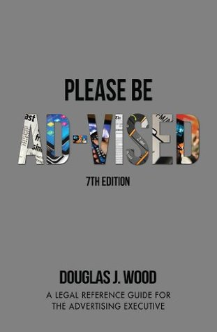 Please Be Ad-vised: 7th Edition : A Legal Reference Guide for the Advertising Executive  by  Douglas Wood
