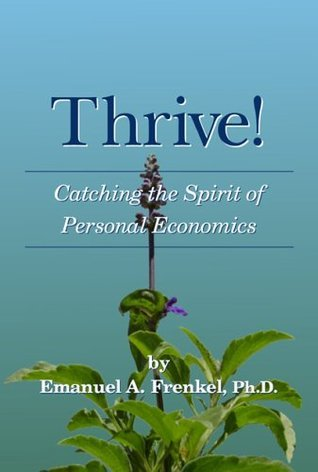 Thrive!: Catching the Spirit of Personal Economics  by  Emanuel A. Frenkel