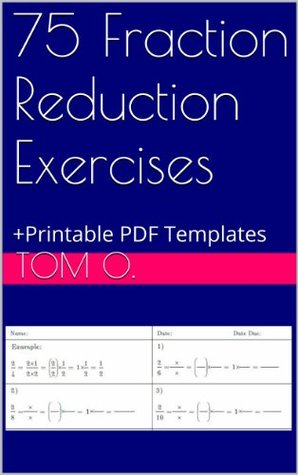 75 Fraction Reduction Exercises www.tomsmath.com: +Printable PDF Templates  by  Tom O.