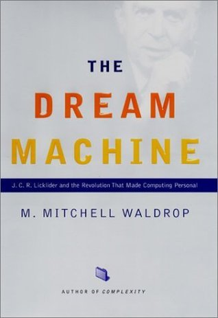 The Dream Machine: J. C. R. Licklider and the Revolution That Made Computing Personal  by  M. Mitchell Waldrop