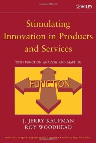 Stimulating Innovation in Products and Services: With Function Analysis and Mapping (Wiley Series in Systems Engineering and Management) J. Jerry Kaufman