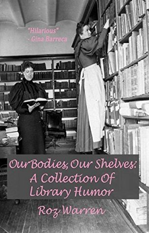 Our Bodies, Our Shelves: A Collection Of Library Humor Roz Warren