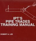 IPTs Pipe Trades Training Manual  by  Robert A. Lee