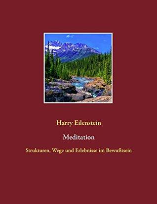 Meditation: Strukturen, Wege und Erlebnisse im Bewußtsein Harry Eilenstein