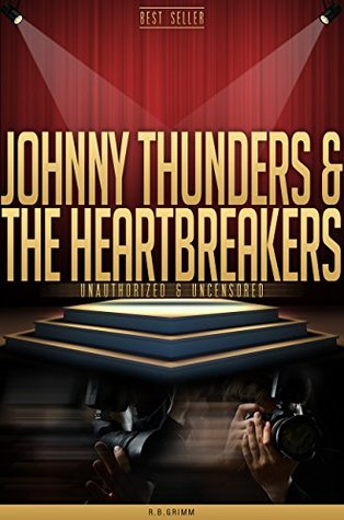 Johnny Thunders and The Heartbreakers Unauthorized & Uncensored  by  R.B. Grimm