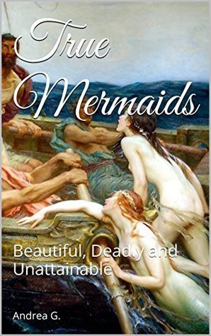 True Mermaids: Beautiful, Deadly and Unattainable  by  Andrea G.