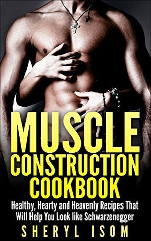 Muscle Construction Cookbook: Healthy, Hearty and Heavenly Recipes That Will Help You Look like Schwarzenegger  by  Sheryl Isom