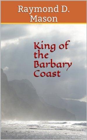 King of the Barbary Coast Raymond D. Mason